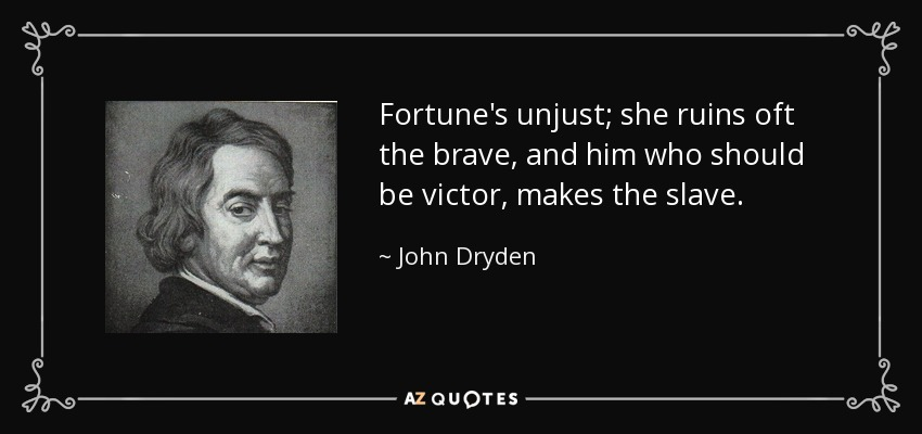Fortune's unjust; she ruins oft the brave, and him who should be victor, makes the slave. - John Dryden