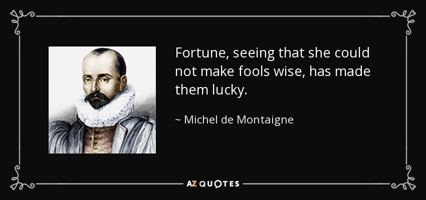 Fortune, seeing that she could not make fools wise, has made them lucky. - Michel de Montaigne