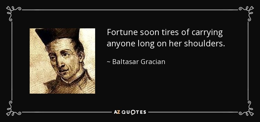 Fortune soon tires of carrying anyone long on her shoulders. - Baltasar Gracian