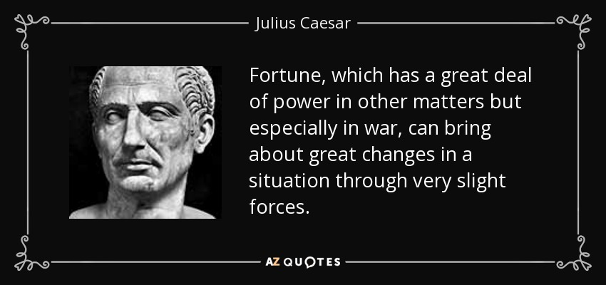 Fortune, which has a great deal of power in other matters but especially in war, can bring about great changes in a situation through very slight forces. - Julius Caesar