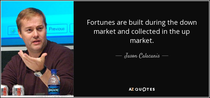 Fortunes are built during the down market and collected in the up market. - Jason Calacanis