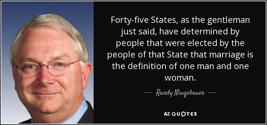 Forty-five States, as the gentleman just said, have determined by people that were elected by the people of that State that marriage is the definition of one man and one woman. - Randy Neugebauer