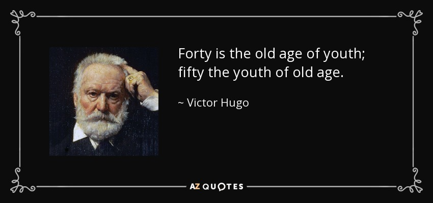 Forty is the old age of youth; fifty the youth of old age. - Victor Hugo
