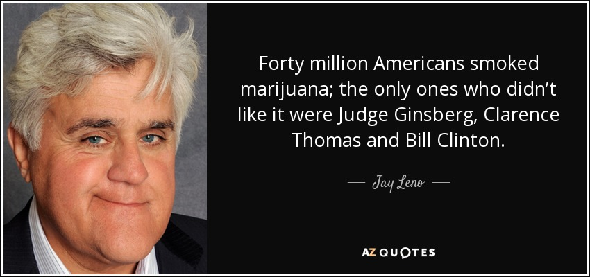Forty million Americans smoked marijuana; the only ones who didn't like it were Judge Ginsberg, Clarence Thomas and Bill Clinton. - Jay Leno