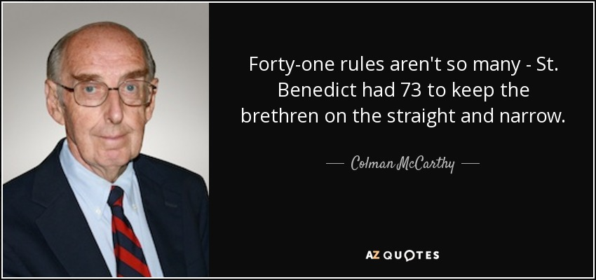 Forty-one rules aren't so many - St. Benedict had 73 to keep the brethren on the straight and narrow. - Colman McCarthy