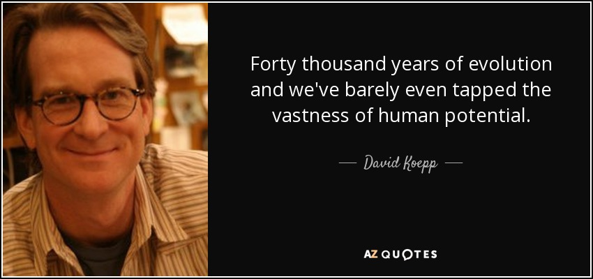 Forty thousand years of evolution and we've barely even tapped the vastness of human potential. - David Koepp