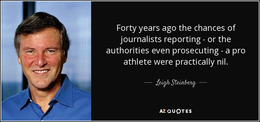 Forty years ago the chances of journalists reporting - or the authorities even prosecuting - a pro athlete were practically nil. - Leigh Steinberg