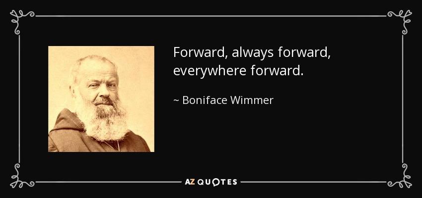 Forward, always forward, everywhere forward. - Boniface Wimmer