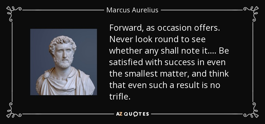 Forward, as occasion offers. Never look round to see whether any shall note it.... Be satisfied with success in even the smallest matter, and think that even such a result is no trifle. - Marcus Aurelius