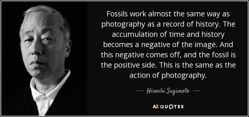 Fossils work almost the same way as photography as a record of history. The accumulation of time and history becomes a negative of the image. And this negative comes off, and the fossil is the positive side. This is the same as the action of photography. - Hiroshi Sugimoto