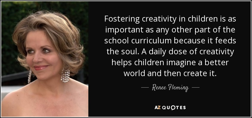Fostering creativity in children is as important as any other part of the school curriculum because it feeds the soul. A daily dose of creativity helps children imagine a better world and then create it. - Renee Fleming