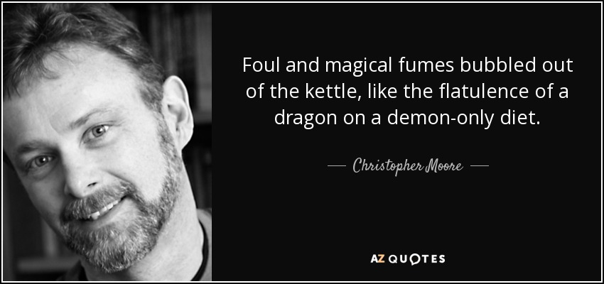 Foul and magical fumes bubbled out of the kettle, like the flatulence of a dragon on a demon-only diet. - Christopher Moore