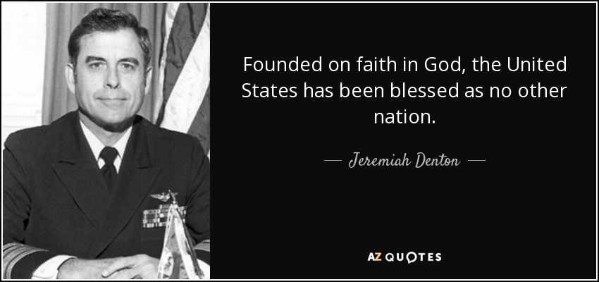 Founded on faith in God, the United States has been blessed as no other nation. - Jeremiah Denton