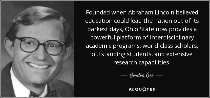 Founded when Abraham Lincoln believed education could lead the nation out of its darkest days, Ohio State now provides a powerful platform of interdisciplinary academic programs, world-class scholars, outstanding students, and extensive research capabilities. - Gordon Gee