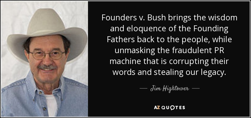 Founders v. Bush brings the wisdom and eloquence of the Founding Fathers back to the people, while unmasking the fraudulent PR machine that is corrupting their words and stealing our legacy. - Jim Hightower