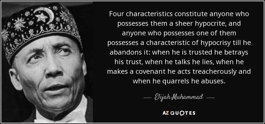 Four characteristics constitute anyone who possesses them a sheer hypocrite, and anyone who possesses one of them possesses a characteristic of hypocrisy till he abandons it: when he is trusted he betrays his trust, when he talks he lies, when he makes a covenant he acts treacherously and when he quarrels he abuses. - Elijah Muhammad