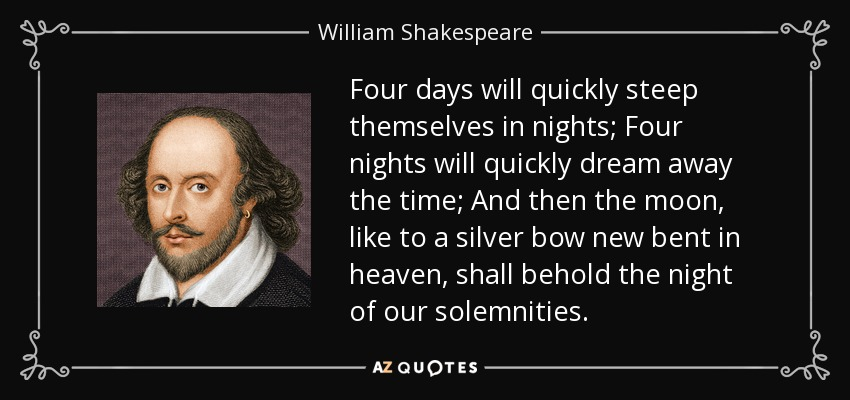 Four days will quickly steep themselves in nights; Four nights will quickly dream away the time; And then the moon, like to a silver bow new bent in heaven, shall behold the night of our solemnities. - William Shakespeare