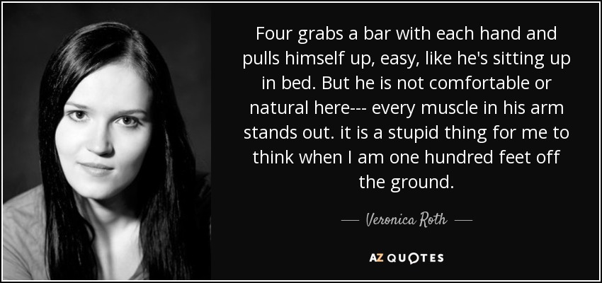Four grabs a bar with each hand and pulls himself up, easy, like he's sitting up in bed. But he is not comfortable or natural here--- every muscle in his arm stands out. it is a stupid thing for me to think when I am one hundred feet off the ground. - Veronica Roth