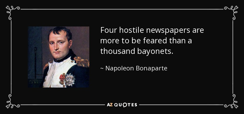 Four hostile newspapers are more to be feared than a thousand bayonets. - Napoleon Bonaparte
