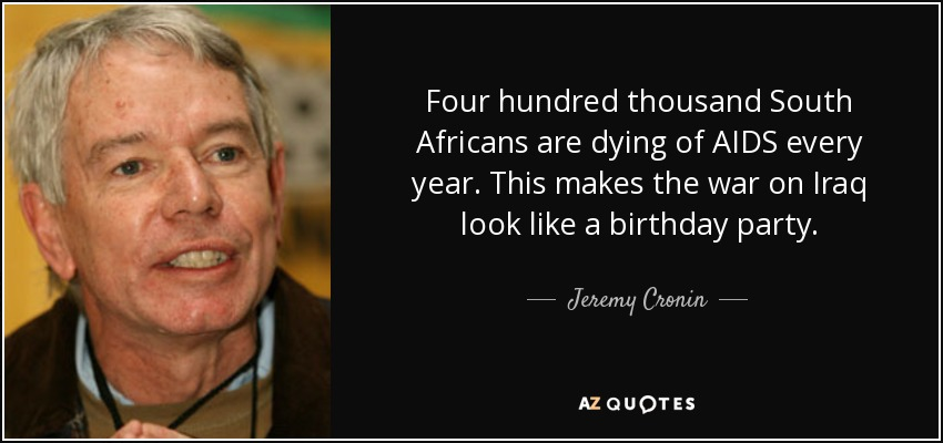 Four hundred thousand South Africans are dying of AIDS every year. This makes the war on Iraq look like a birthday party. - Jeremy Cronin
