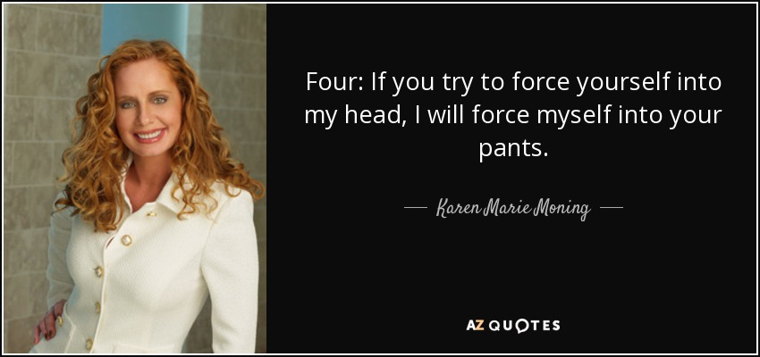 Four: If you try to force yourself into my head, I will force myself into your pants. - Karen Marie Moning