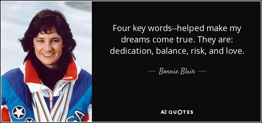 Four key words--helped make my dreams come true. They are: dedication, balance, risk, and love. - Bonnie Blair