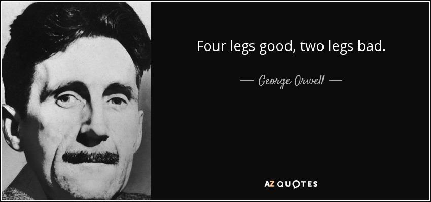 Four legs good, two legs bad. - George Orwell