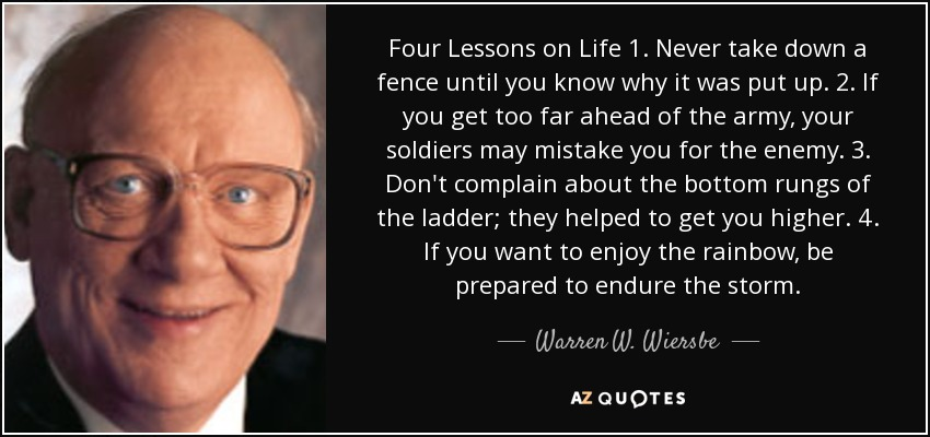 Four Lessons on Life 1. Never take down a fence until you know why it was put up. 2. If you get too far ahead of the army, your soldiers may mistake you for the enemy. 3. Don't complain about the bottom rungs of the ladder; they helped to get you higher. 4. If you want to enjoy the rainbow, be prepared to endure the storm. - Warren W. Wiersbe