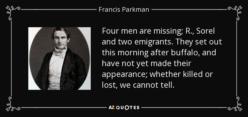 Four men are missing; R., Sorel and two emigrants. They set out this morning after buffalo, and have not yet made their appearance; whether killed or lost, we cannot tell. - Francis Parkman
