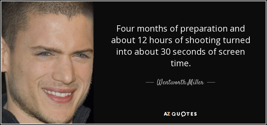 Four months of preparation and about 12 hours of shooting turned into about 30 seconds of screen time. - Wentworth Miller