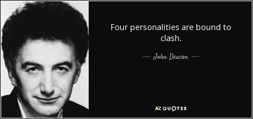 Four personalities are bound to clash. - John Deacon