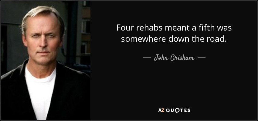 Four rehabs meant a fifth was somewhere down the road. - John Grisham