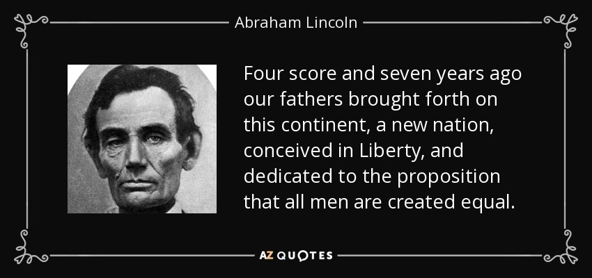 Four score and seven years ago our fathers brought forth on this continent, a new nation, conceived in Liberty, and dedicated to the proposition that all men are created equal. - Abraham Lincoln