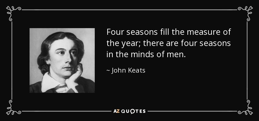 Four seasons fill the measure of the year; there are four seasons in the minds of men. - John Keats