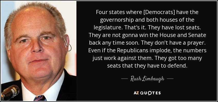 Four states where [Democrats] have the governorship and both houses of the legislature. That's it. They have lost seats. They are not gonna win the House and Senate back any time soon. They don't have a prayer. Even if the Republicans implode, the numbers just work against them. They got too many seats that they have to defend. - Rush Limbaugh