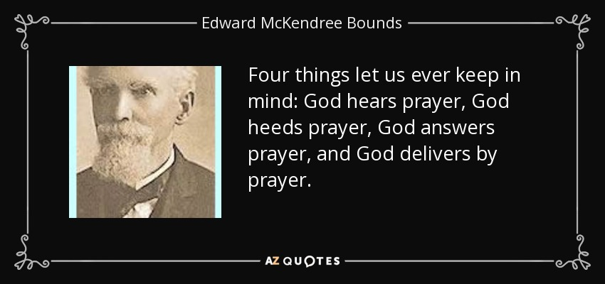 Four things let us ever keep in mind: God hears prayer, God heeds prayer, God answers prayer, and God delivers by prayer. - Edward McKendree Bounds