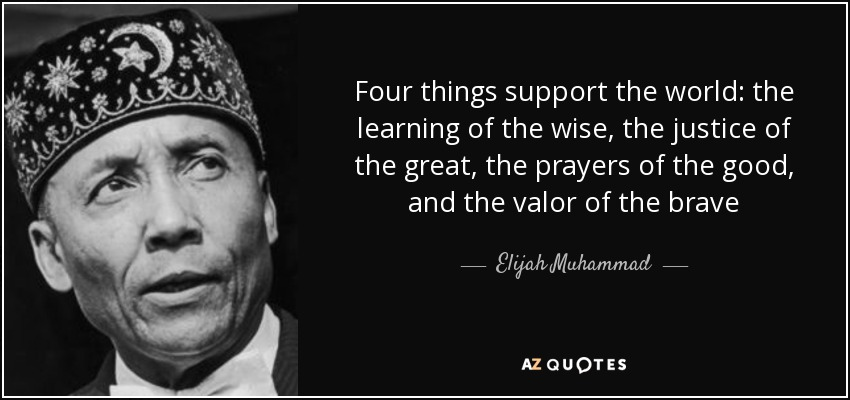 Four things support the world: the learning of the wise, the justice of the great, the prayers of the good, and the valor of the brave - Elijah Muhammad