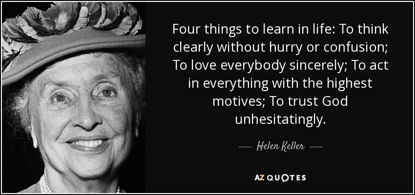 Four things to learn in life: To think clearly without hurry or confusion; To love everybody sincerely; To act in everything with the highest motives; To trust God unhesitatingly. - Helen Keller
