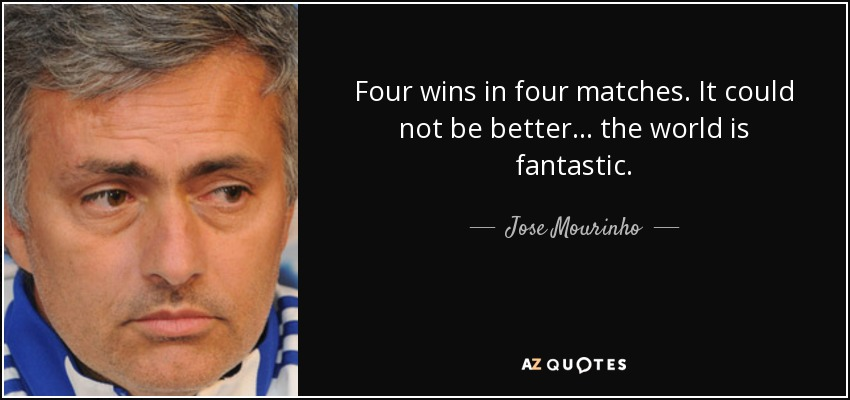Four wins in four matches. It could not be better... the world is fantastic. - Jose Mourinho