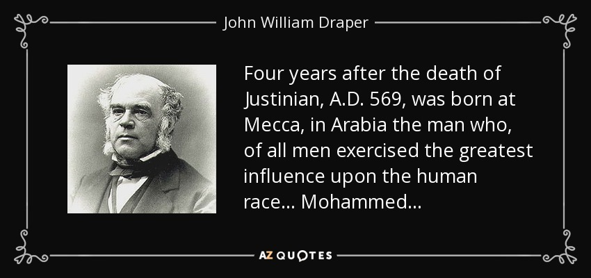 Four years after the death of Justinian, A.D. 569, was born at Mecca, in Arabia the man who, of all men exercised the greatest influence upon the human race . . . Mohammed . . . - John William Draper