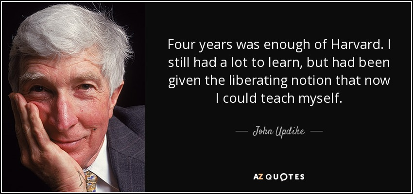 Four years was enough of Harvard. I still had a lot to learn, but had been given the liberating notion that now I could teach myself. - John Updike