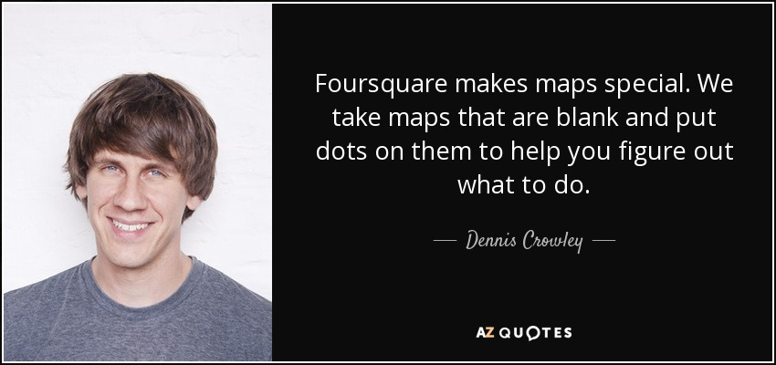 Foursquare makes maps special. We take maps that are blank and put dots on them to help you figure out what to do. - Dennis Crowley