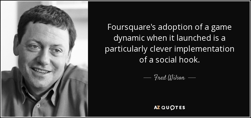 Foursquare's adoption of a game dynamic when it launched is a particularly clever implementation of a social hook. - Fred Wilson