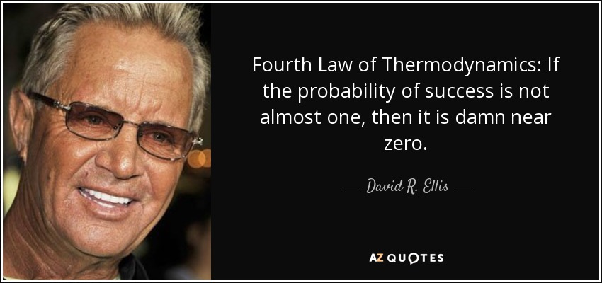 Fourth Law of Thermodynamics: If the probability of success is not almost one, then it is damn near zero. - David R. Ellis