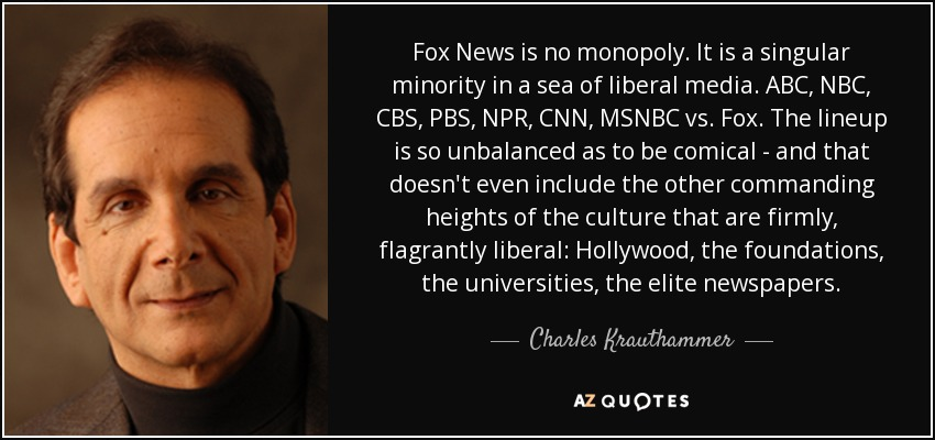 Fox News is no monopoly. It is a singular minority in a sea of liberal media. ABC, NBC, CBS, PBS, NPR, CNN, MSNBC vs. Fox. The lineup is so unbalanced as to be comical - and that doesn't even include the other commanding heights of the culture that are firmly, flagrantly liberal: Hollywood, the foundations, the universities, the elite newspapers. - Charles Krauthammer