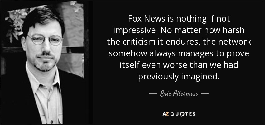Fox News is nothing if not impressive. No matter how harsh the criticism it endures, the network somehow always manages to prove itself even worse than we had previously imagined. - Eric Alterman