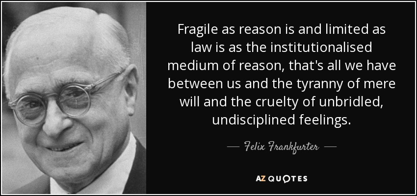 Fragile as reason is and limited as law is as the institutionalised medium of reason, that's all we have between us and the tyranny of mere will and the cruelty of unbridled, undisciplined feelings. - Felix Frankfurter