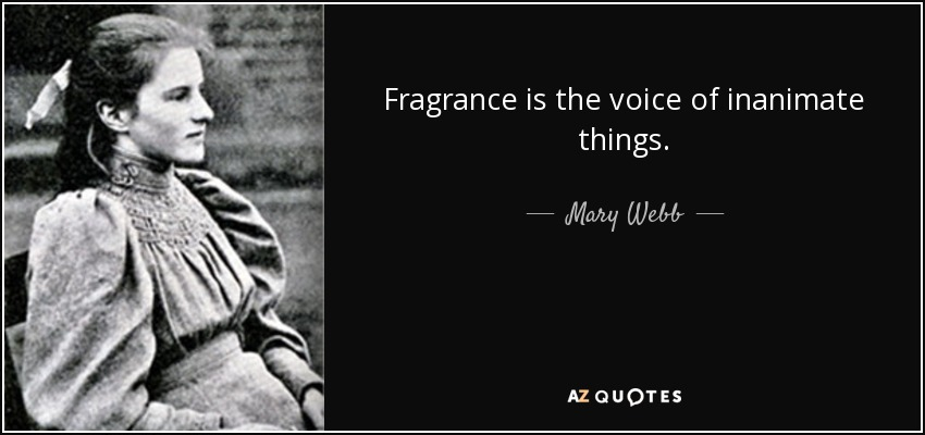 Fragrance is the voice of inanimate things. - Mary Webb