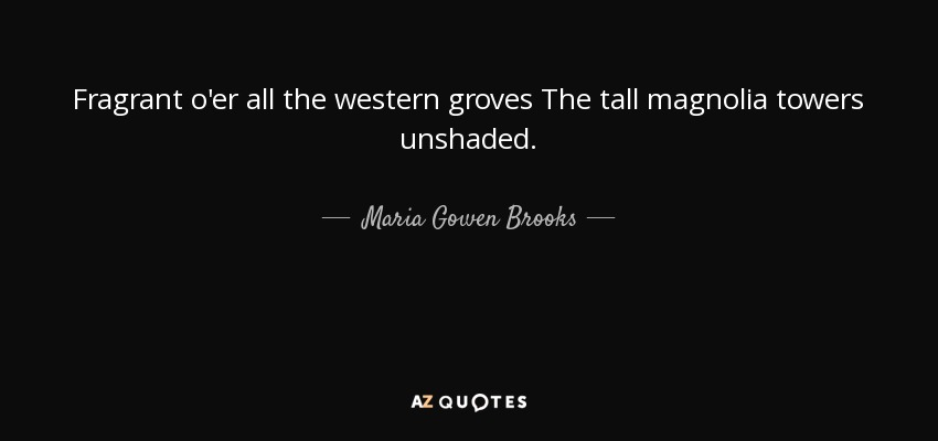 Fragrant o'er all the western groves The tall magnolia towers unshaded. - Maria Gowen Brooks