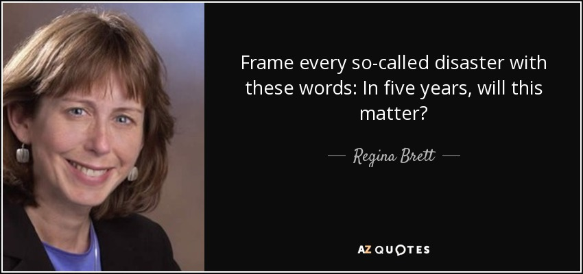 Frame every so-called disaster with these words: In five years, will this matter? - Regina Brett